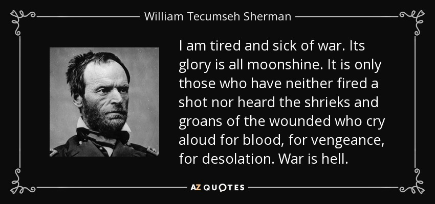 From Letter to James E. Yeatman of St. Louis, Vice-President of the Western Sanitary Commission (21 May 1865). As quoted on p. 358, & footnoted on p. 562, inSherman: A Soldier's Passion For Order (2007), John F. Marszalek, Southern Illinois University Press, Chapter 15 ('Fame Tarnished'). Graphic source link: http://www.azquotes.com/author/13493-William_Tecumseh_Sherman